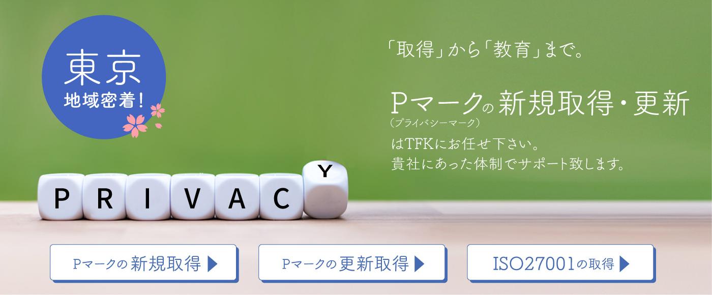 「取得」から「教育」まで P(プライバシー)マークの新規取得・更新は、TFKにお任せください。貴社に合った体制でサポート致します。